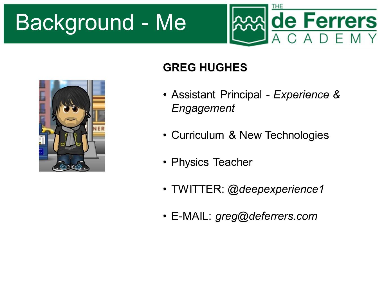 Background - Me GREG HUGHES Assistant Principal - Experience & Engagement Curriculum & New Technologies Physics Teacher TWITTER: @deepexperience1 E-MA