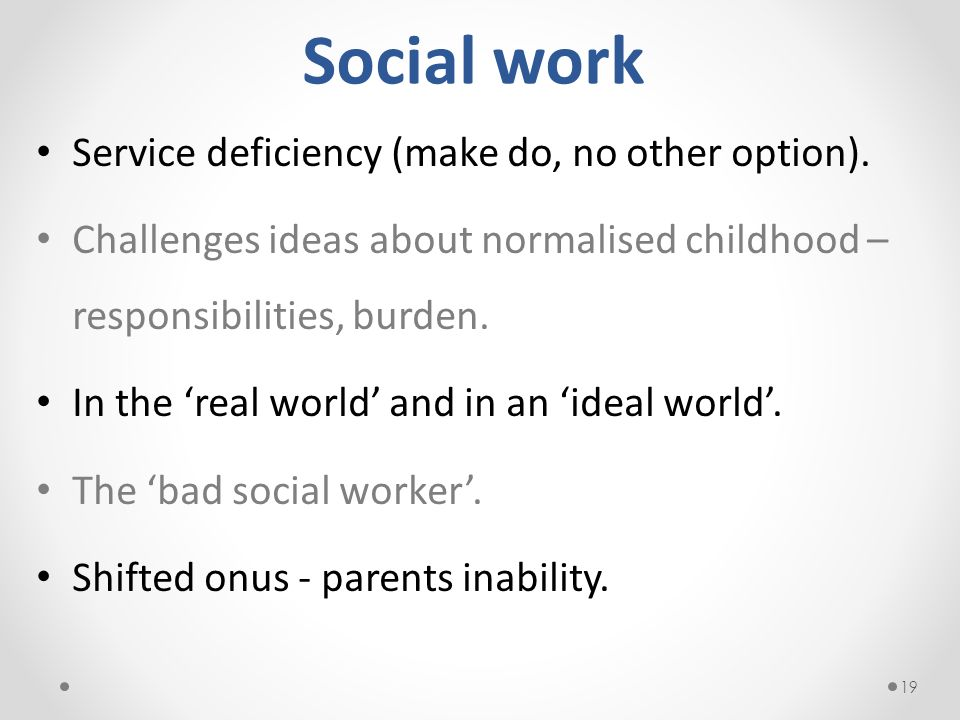 Social work Service deficiency (make do, no other option). Challenges ideas about normalised childhood – responsibilities, burden. In the real world a