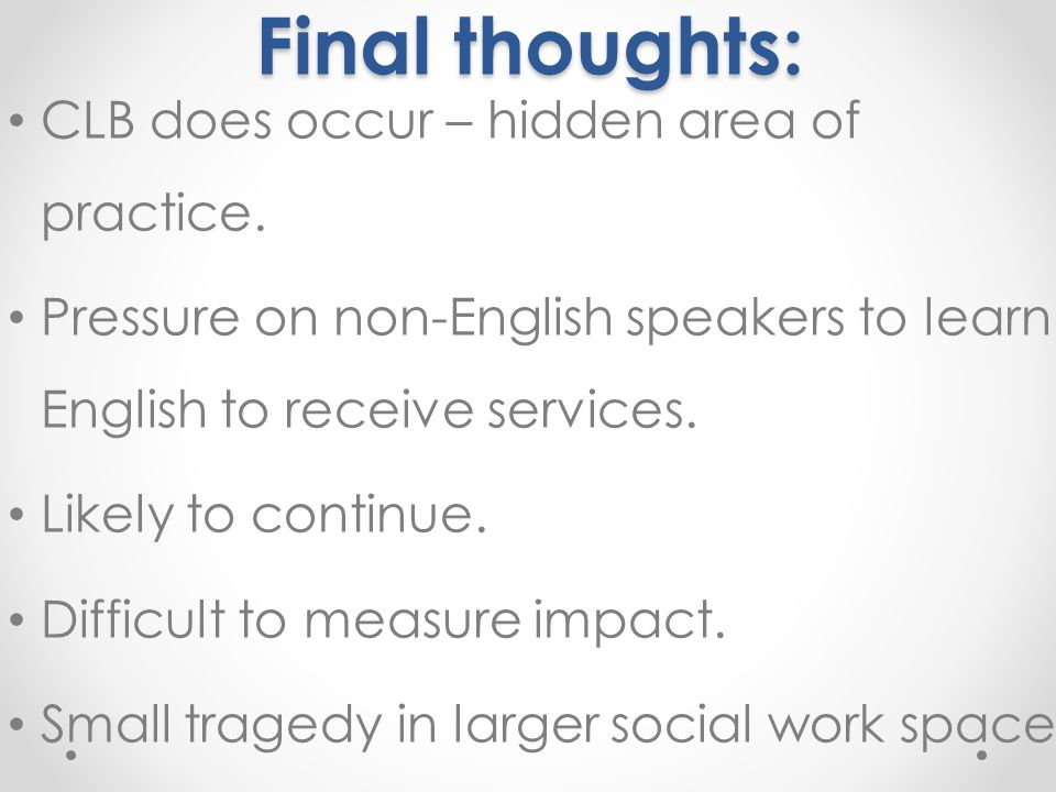 Final thoughts: Final thoughts: CLB does occur – hidden area of practice. Pressure on non-English speakers to learn English to receive services. Likel