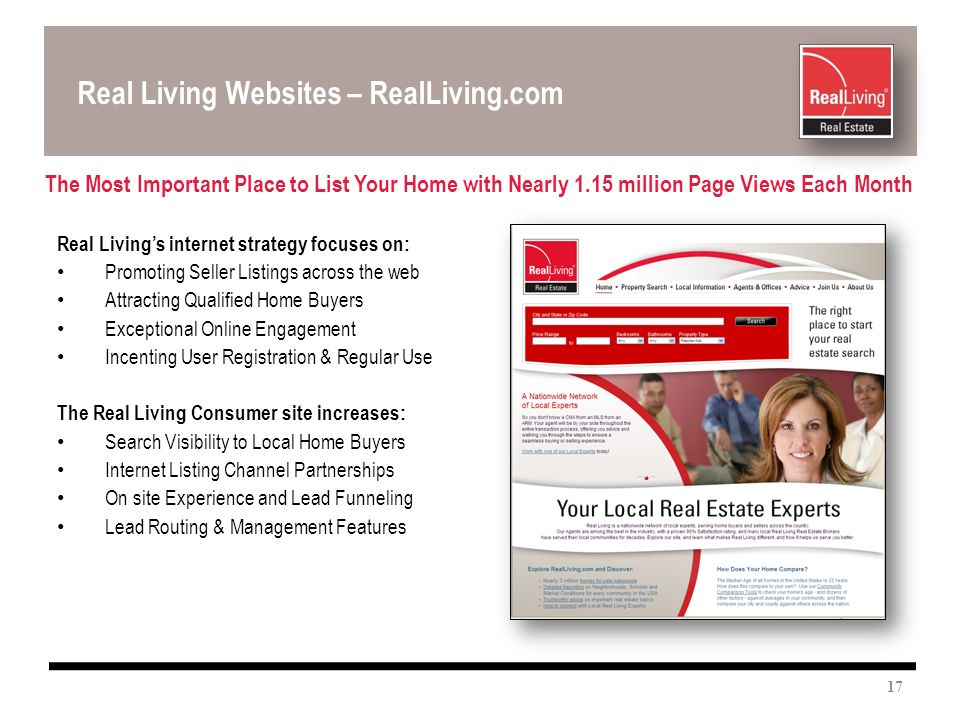 Real Living Websites – RealLiving.com The Most Important Place to List Your Home with Nearly 1.15 million Page Views Each Month Real Livings internet strategy focuses on: Promoting Seller Listings across the web Attracting Qualified Home Buyers Exceptional Online Engagement Incenting User Registration & Regular Use The Real Living Consumer site increases: Search Visibility to Local Home Buyers Internet Listing Channel Partnerships On site Experience and Lead Funneling Lead Routing & Management Features 17