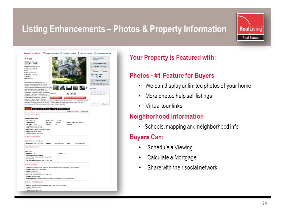 Listing Enhancements – Photos & Property Information Your Property is Featured with: Photos - #1 Feature for Buyers We can display unlimited photos of your home More photos help sell listings Virtual tour links Neighborhood Information Schools, mapping and neighborhood info Buyers Can: Schedule a Viewing Calculate a Mortgage Share with their social network 20