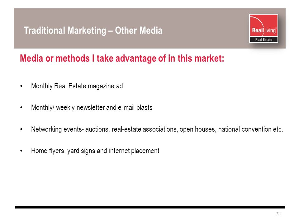 Media or methods I take advantage of in this market: Monthly Real Estate magazine ad Monthly/ weekly newsletter and e-mail blasts Networking events- auctions, real-estate associations, open houses, national convention etc.