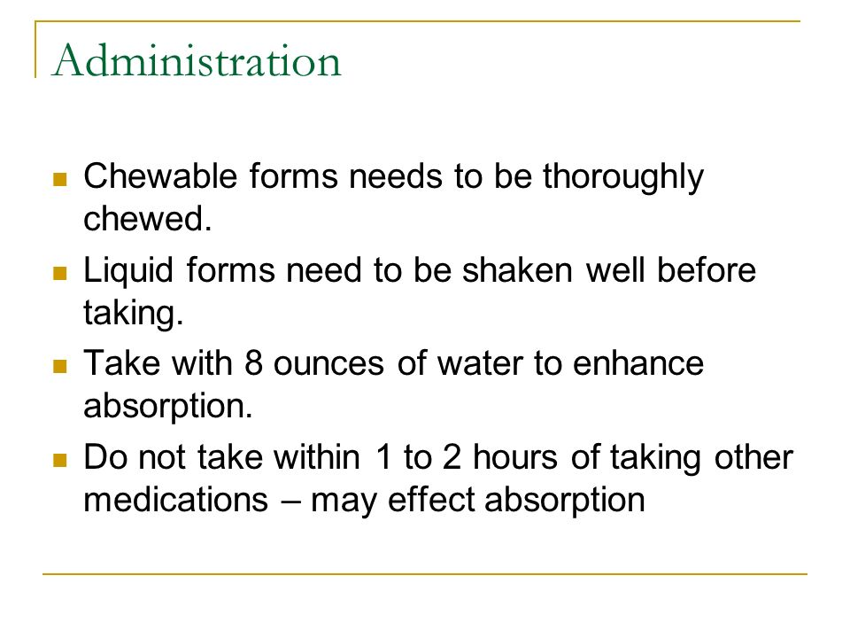 Administration Chewable forms needs to be thoroughly chewed. Liquid forms need to be shaken well before taking. Take with 8 ounces of water to enhance