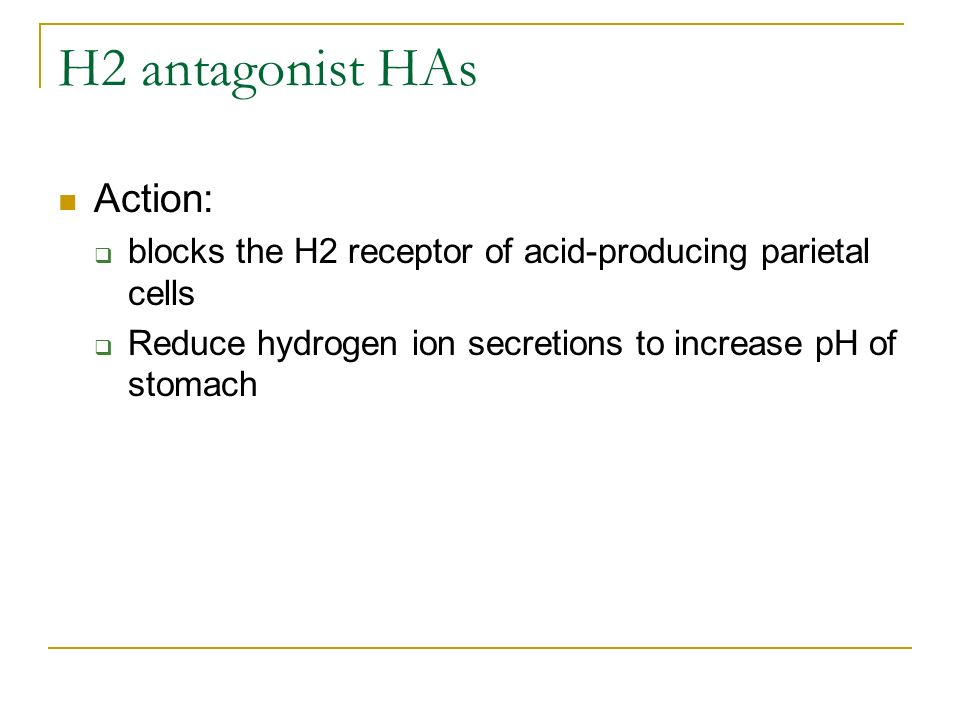 H2 antagonist HAs Action: blocks the H2 receptor of acid-producing parietal cells Reduce hydrogen ion secretions to increase pH of stomach