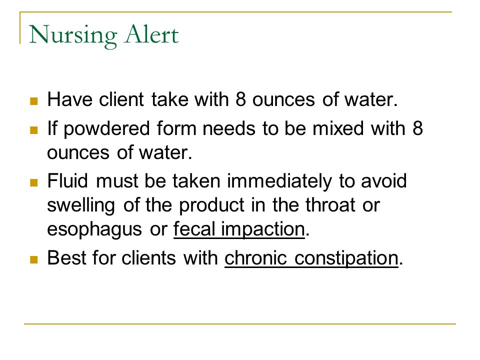 Nursing Alert Have client take with 8 ounces of water. If powdered form needs to be mixed with 8 ounces of water. Fluid must be taken immediately to a