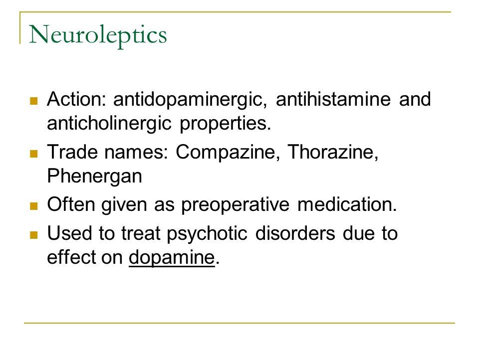Neuroleptics Action: antidopaminergic, antihistamine and anticholinergic properties. Trade names: Compazine, Thorazine, Phenergan Often given as preop