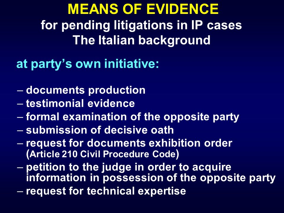 MEANS OF EVIDENCE for pending litigations in IP cases The Italian background at partys own initiative: –documents production –testimonial evidence –fo