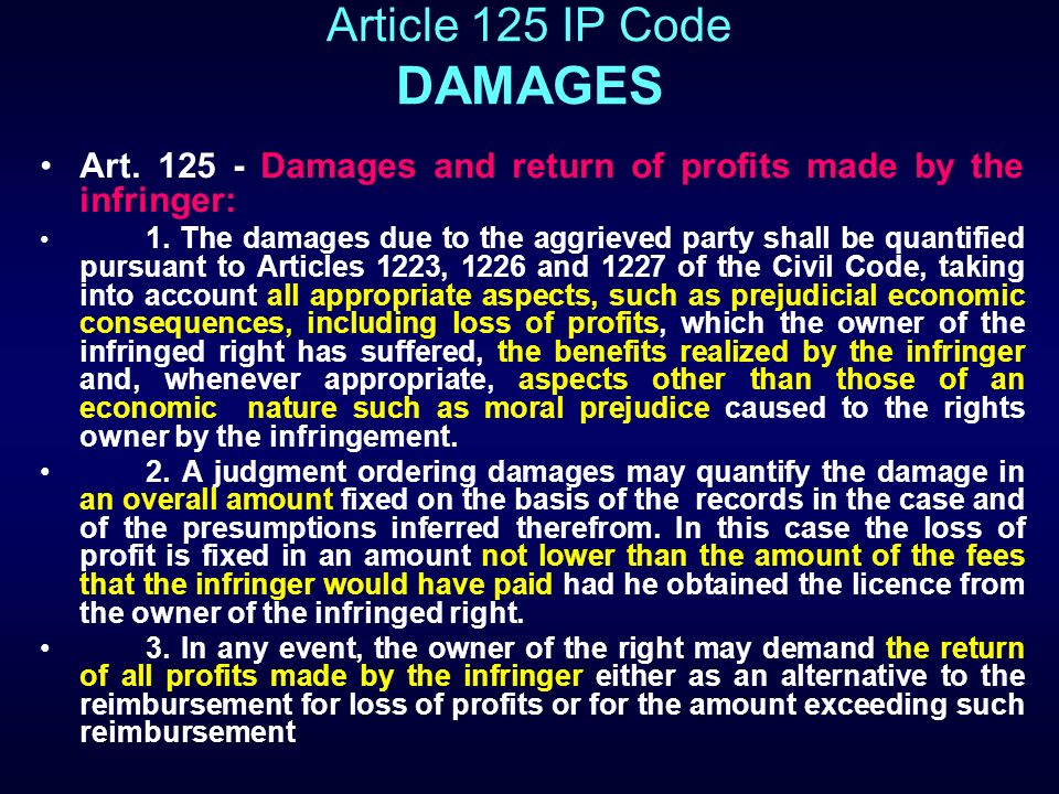 Article 125 IP Code DAMAGES Art. 125 - Damages and return of profits made by the infringer: 1. The damages due to the aggrieved party shall be quantif