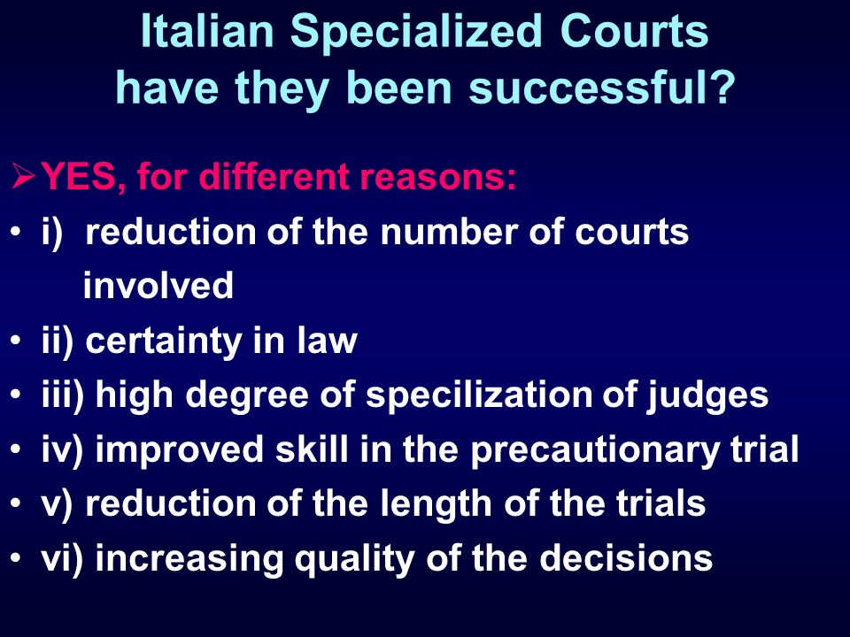 Italian Specialized Courts have they been successful? YES, for different reasons: i) reduction of the number of courts involved ii) certainty in law i