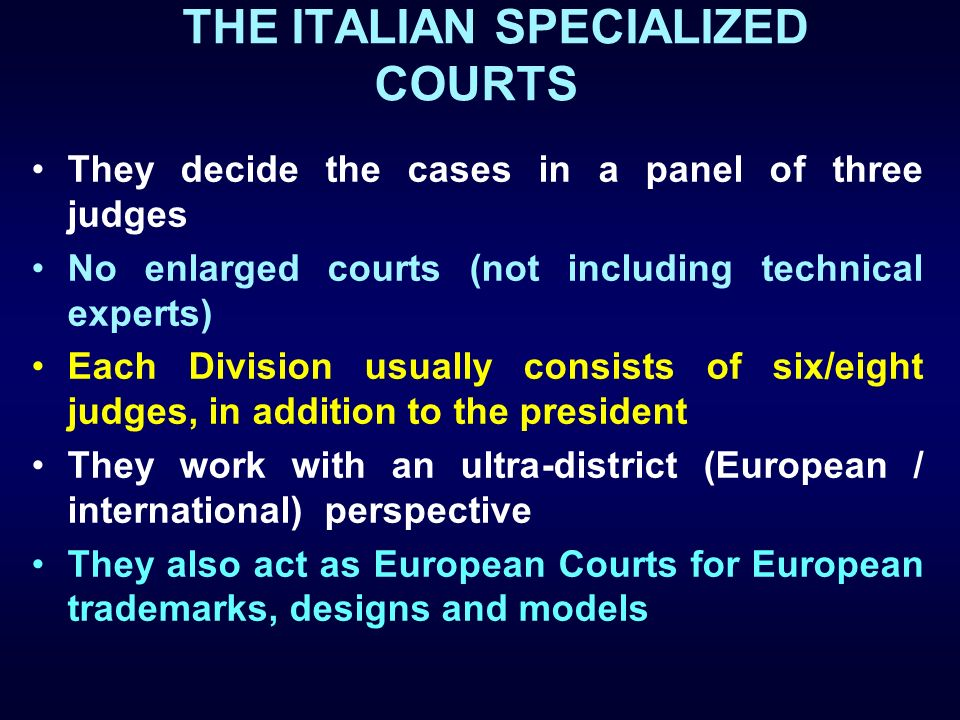 THE ITALIAN SPECIALIZED COURTS They decide the cases in a panel of three judges No enlarged courts (not including technical experts) Each Division usu