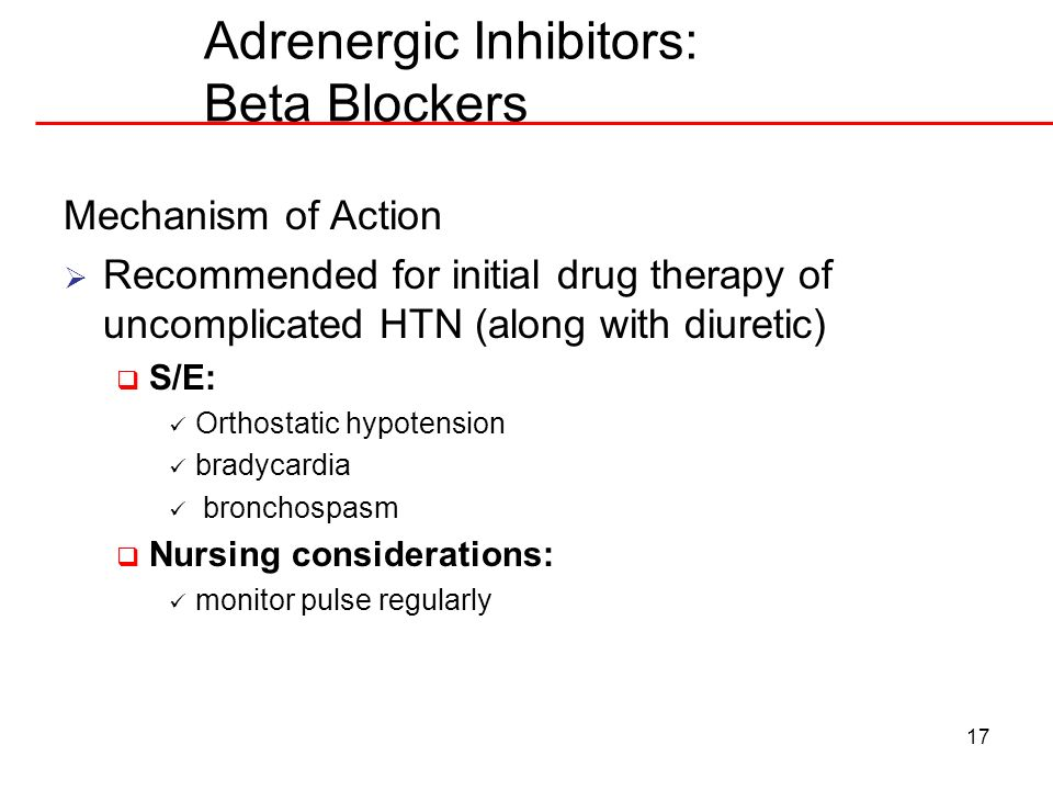 17 Adrenergic Inhibitors: Beta Blockers Mechanism of Action Recommended for initial drug therapy of uncomplicated HTN (along with diuretic) S/E: Ortho