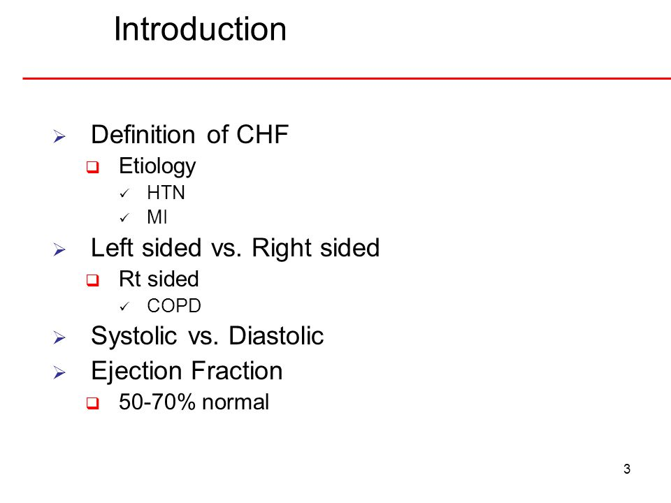 Introduction 3 Definition of CHF Etiology HTN MI Left sided vs. Right sided Rt sided COPD Systolic vs. Diastolic Ejection Fraction 50-70% normal
