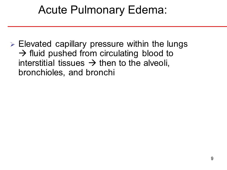 Acute Pulmonary Edema: 9 Elevated capillary pressure within the lungs fluid pushed from circulating blood to interstitial tissues then to the alveoli,