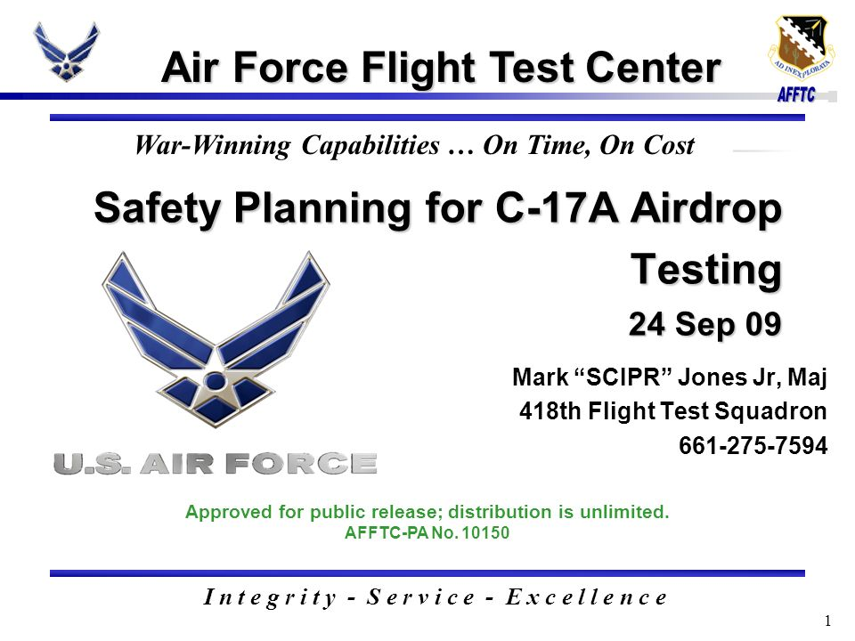 1 Safety Planning for C-17A Airdrop Testing 24 Sep 09 Air Force Flight Test Center I n t e g r i t y - S e r v i c e - E x c e l l e n c e Approved for public release; distribution is unlimited.