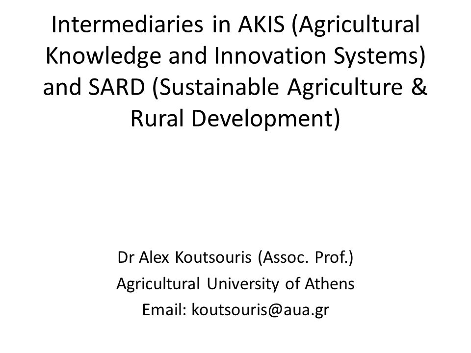 Intermediaries in AKIS (Agricultural Knowledge and Innovation Systems) and SARD (Sustainable Agriculture & Rural Development) Dr Alex Koutsouris (Asso