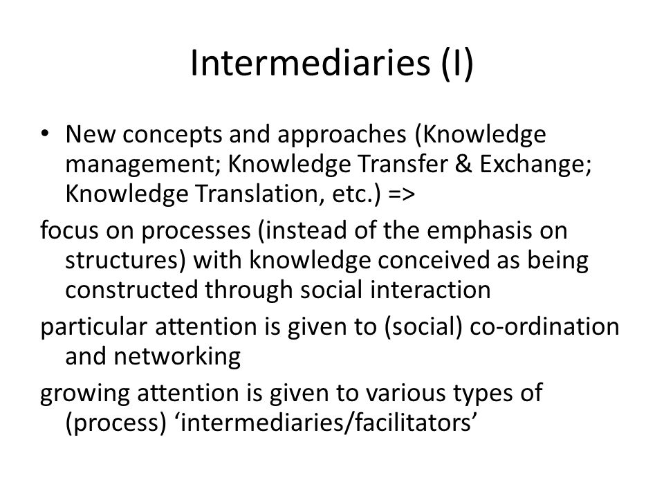 Intermediaries (I) New concepts and approaches (Knowledge management; Knowledge Transfer & Exchange; Knowledge Translation, etc.) => focus on processe