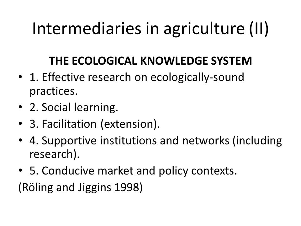 Intermediaries in agriculture (II) THE ECOLOGICAL KNOWLEDGE SYSTEM 1. Effective research on ecologically-sound practices. 2. Social learning. 3. Facil