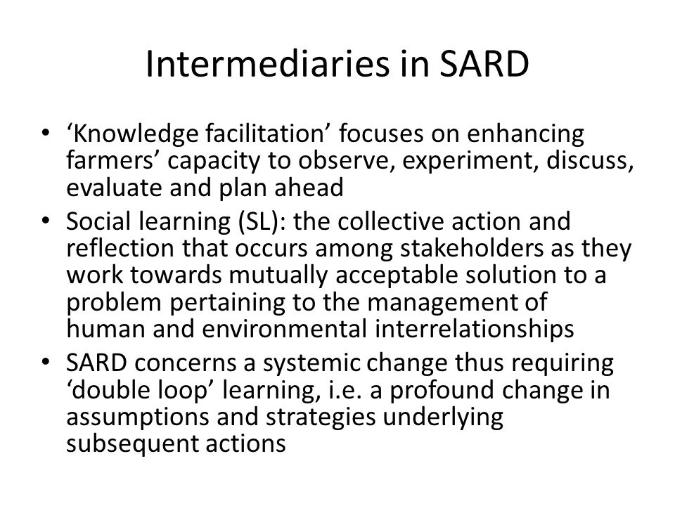 Intermediaries in SARD Knowledge facilitation focuses on enhancing farmers capacity to observe, experiment, discuss, evaluate and plan ahead Social le