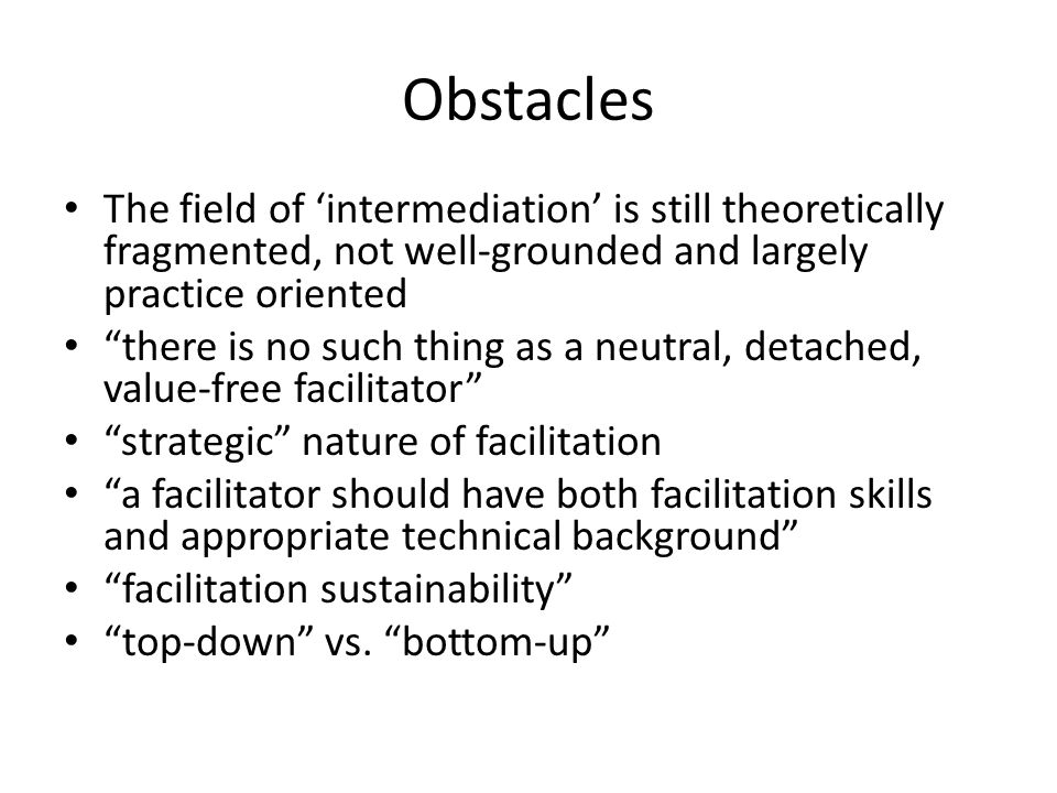 Obstacles The field of intermediation is still theoretically fragmented, not well-grounded and largely practice oriented there is no such thing as a n