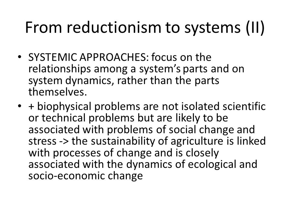 From reductionism to systems (II) SYSTEMIC APPROACHES: focus on the relationships among a systems parts and on system dynamics, rather than the parts