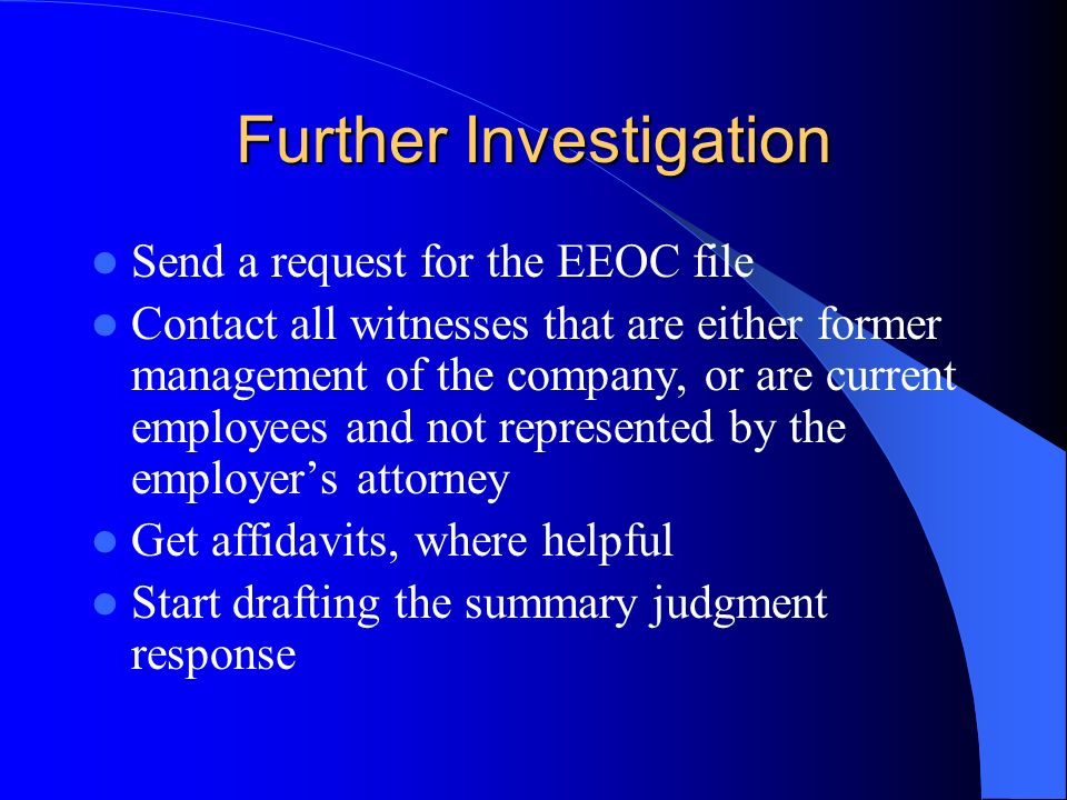 Further Investigation Send a request for the EEOC file Contact all witnesses that are either former management of the company, or are current employees and not represented by the employers attorney Get affidavits, where helpful Start drafting the summary judgment response