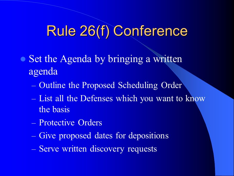 Rule 26(f) Conference Set the Agenda by bringing a written agenda – Outline the Proposed Scheduling Order – List all the Defenses which you want to know the basis – Protective Orders – Give proposed dates for depositions – Serve written discovery requests
