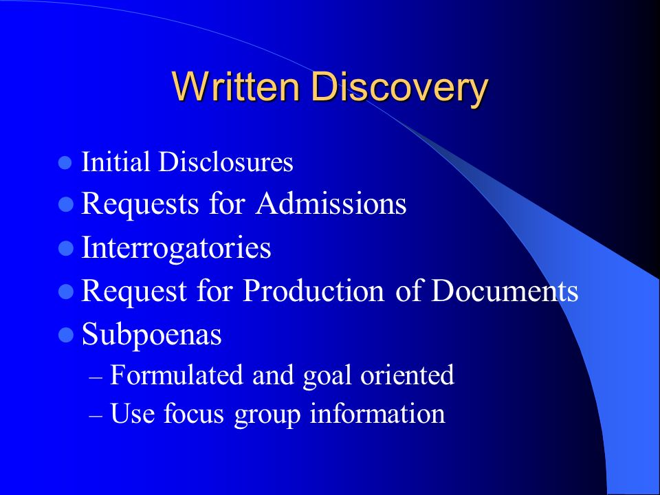 Written Discovery Initial Disclosures Requests for Admissions Interrogatories Request for Production of Documents Subpoenas – Formulated and goal oriented – Use focus group information