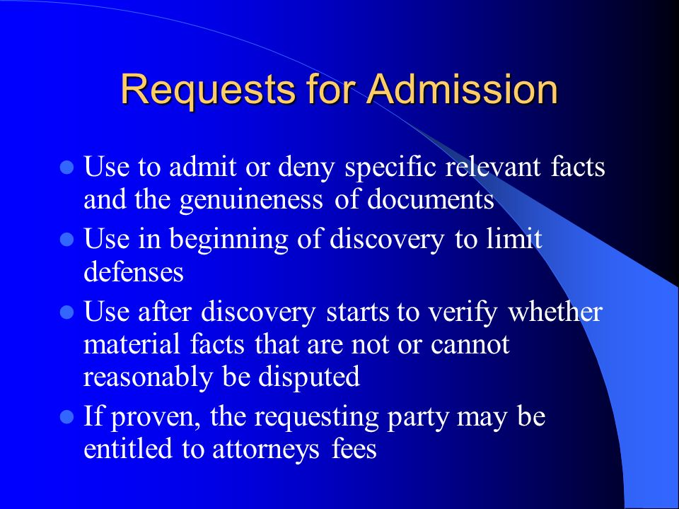 Requests for Admission Use to admit or deny specific relevant facts and the genuineness of documents Use in beginning of discovery to limit defenses Use after discovery starts to verify whether material facts that are not or cannot reasonably be disputed If proven, the requesting party may be entitled to attorneys fees