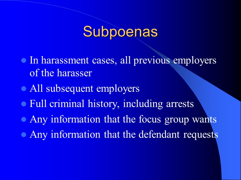 Subpoenas In harassment cases, all previous employers of the harasser All subsequent employers Full criminal history, including arrests Any information that the focus group wants Any information that the defendant requests