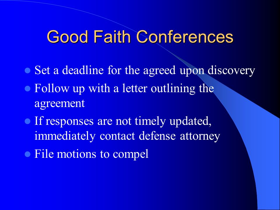 Good Faith Conferences Set a deadline for the agreed upon discovery Follow up with a letter outlining the agreement If responses are not timely updated, immediately contact defense attorney File motions to compel