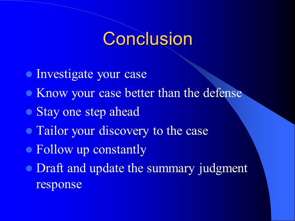 Conclusion Investigate your case Know your case better than the defense Stay one step ahead Tailor your discovery to the case Follow up constantly Draft and update the summary judgment response