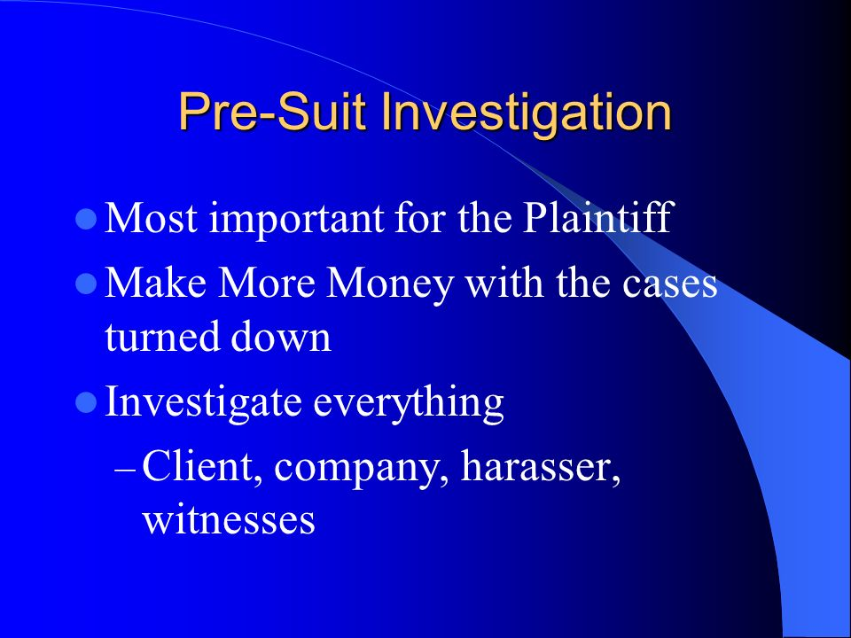 Pre-Suit Investigation Most important for the Plaintiff Make More Money with the cases turned down Investigate everything – Client, company, harasser, witnesses