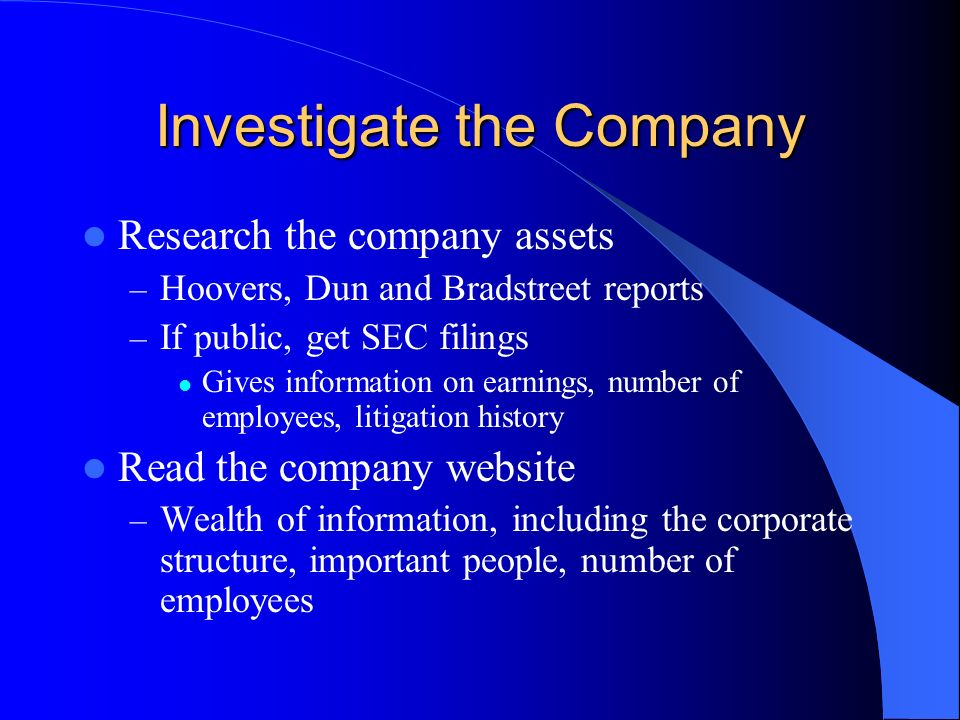 Investigate the Company Research the company assets – Hoovers, Dun and Bradstreet reports – If public, get SEC filings Gives information on earnings, number of employees, litigation history Read the company website – Wealth of information, including the corporate structure, important people, number of employees
