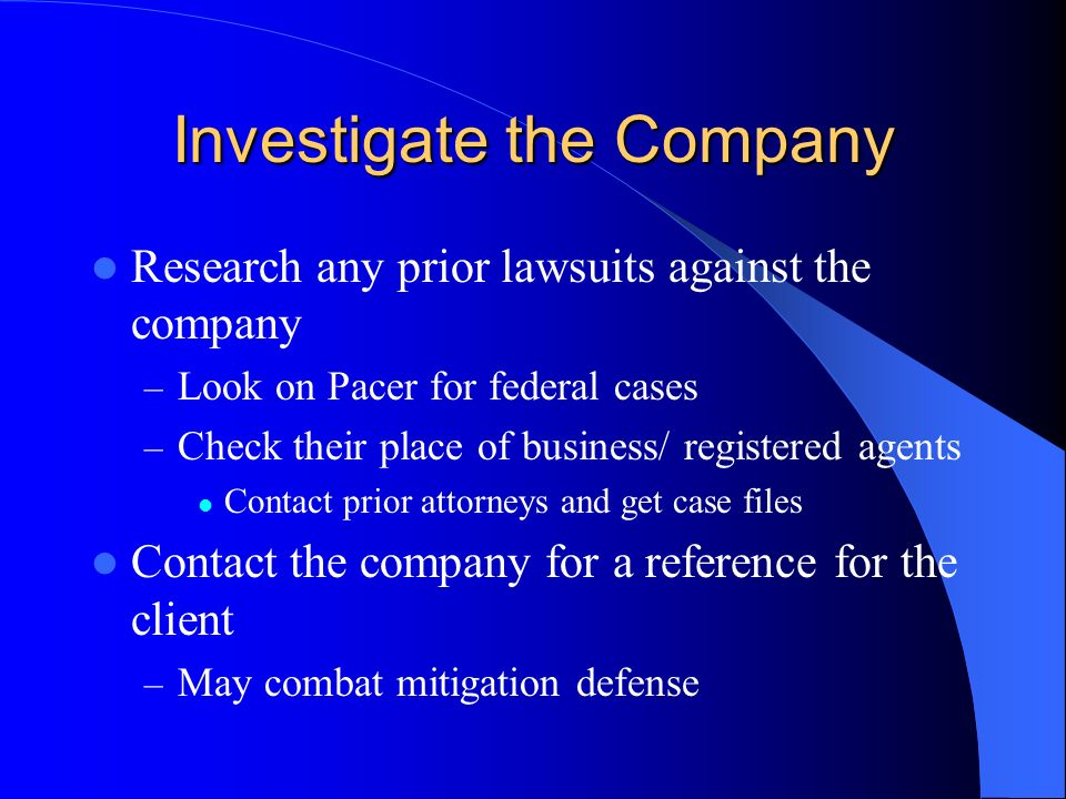 Investigate the Company Research any prior lawsuits against the company – Look on Pacer for federal cases – Check their place of business/ registered