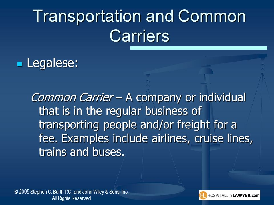 © 2005 Stephen C. Barth P.C. and John Wiley & Sons, Inc. All Rights Reserved Transportation and Common Carriers Legalese: Legalese: Common Carrier – A