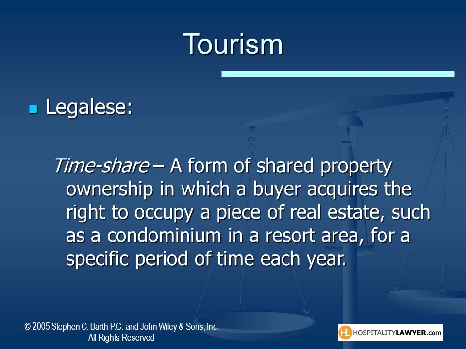 © 2005 Stephen C. Barth P.C. and John Wiley & Sons, Inc. All Rights Reserved Tourism Legalese: Legalese: Time-share – A form of shared property owners