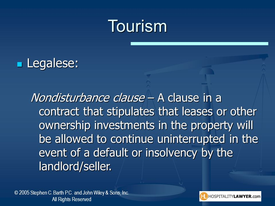 © 2005 Stephen C. Barth P.C. and John Wiley & Sons, Inc. All Rights Reserved Tourism Legalese: Legalese: Nondisturbance clause – A clause in a contrac