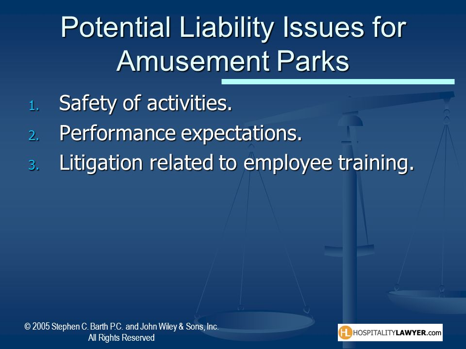 © 2005 Stephen C. Barth P.C. and John Wiley & Sons, Inc. All Rights Reserved Potential Liability Issues for Amusement Parks 1. Safety of activities. 2