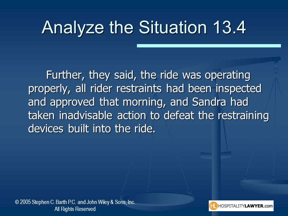 © 2005 Stephen C. Barth P.C. and John Wiley & Sons, Inc. All Rights Reserved Analyze the Situation 13.4 Further, they said, the ride was operating pro