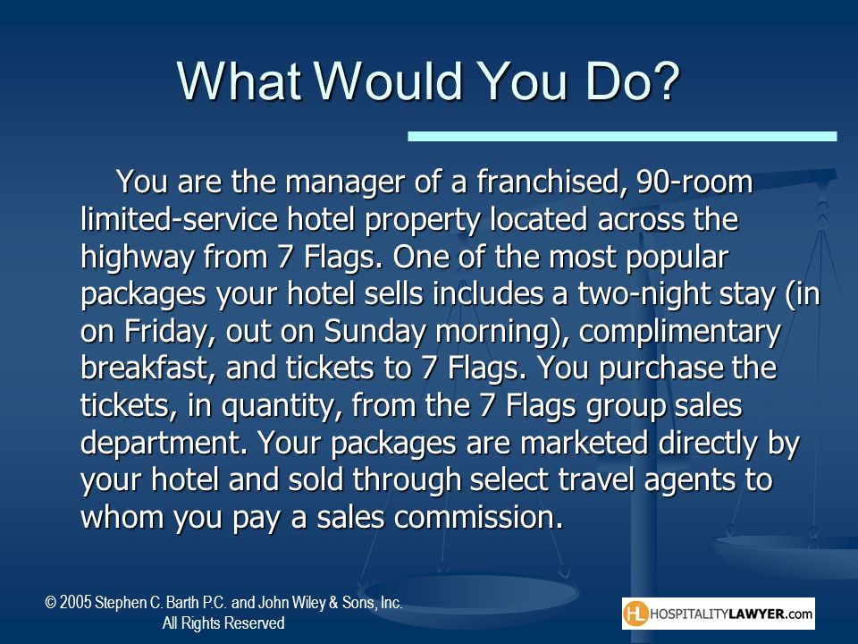 © 2005 Stephen C. Barth P.C. and John Wiley & Sons, Inc. All Rights Reserved What Would You Do? You are the manager of a franchised, 90-room limited-s