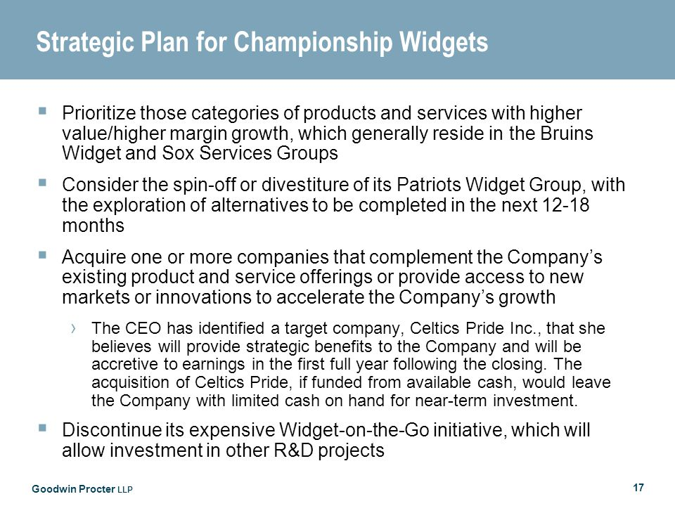 Goodwin Procter LLP 17 Strategic Plan for Championship Widgets Prioritize those categories of products and services with higher value/higher margin growth, which generally reside in the Bruins Widget and Sox Services Groups Consider the spin-off or divestiture of its Patriots Widget Group, with the exploration of alternatives to be completed in the next 12-18 months Acquire one or more companies that complement the Companys existing product and service offerings or provide access to new markets or innovations to accelerate the Companys growth The CEO has identified a target company, Celtics Pride Inc., that she believes will provide strategic benefits to the Company and will be accretive to earnings in the first full year following the closing.