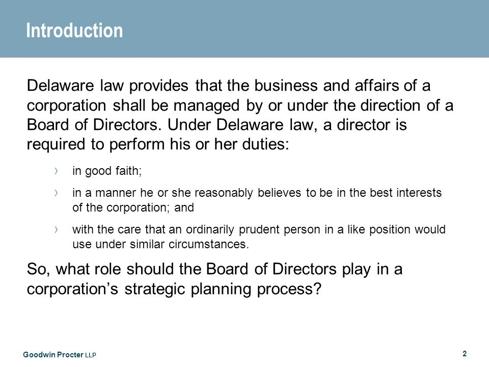 Goodwin Procter LLP 2 Introduction Delaware law provides that the business and affairs of a corporation shall be managed by or under the direction of a Board of Directors.