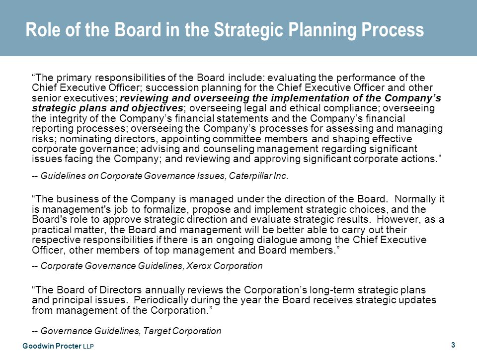 Goodwin Procter LLP 3 Role of the Board in the Strategic Planning Process The primary responsibilities of the Board include: evaluating the performance of the Chief Executive Officer; succession planning for the Chief Executive Officer and other senior executives; reviewing and overseeing the implementation of the Companys strategic plans and objectives; overseeing legal and ethical compliance; overseeing the integrity of the Companys financial statements and the Companys financial reporting processes; overseeing the Companys processes for assessing and managing risks; nominating directors, appointing committee members and shaping effective corporate governance; advising and counseling management regarding significant issues facing the Company; and reviewing and approving significant corporate actions.