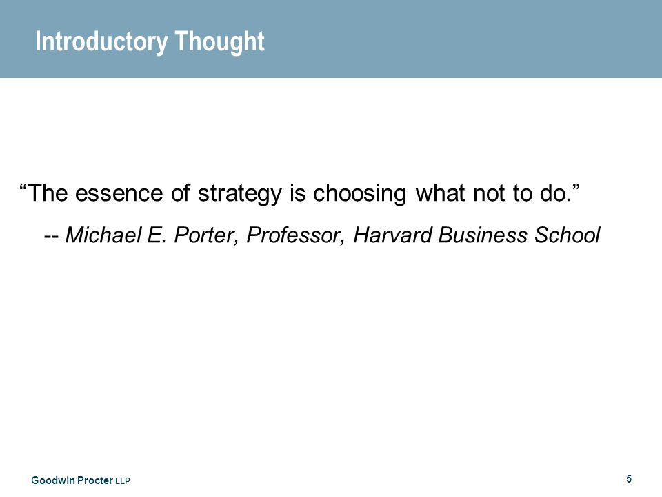 Goodwin Procter LLP 5 Introductory Thought The essence of strategy is choosing what not to do.
