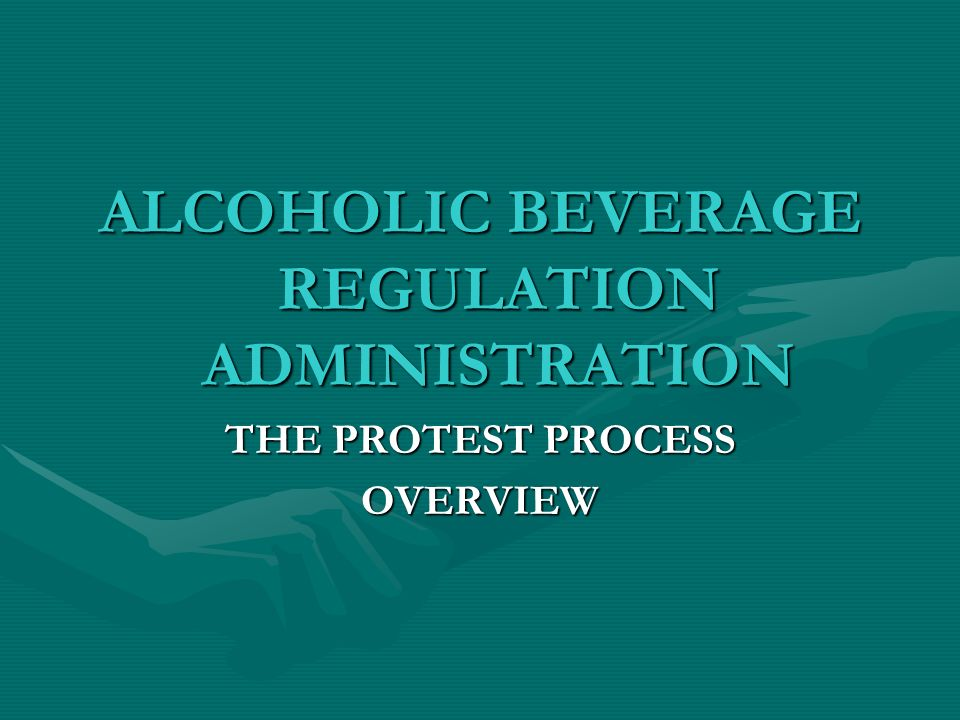 ALCOHOLIC BEVERAGE REGULATION ADMINISTRATION THE PROTEST PROCESS OVERVIEW