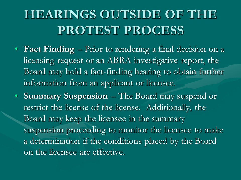HEARINGS OUTSIDE OF THE PROTEST PROCESS Fact Finding – Prior to rendering a final decision on a licensing request or an ABRA investigative report, the Board may hold a fact-finding hearing to obtain further information from an applicant or licensee.Fact Finding – Prior to rendering a final decision on a licensing request or an ABRA investigative report, the Board may hold a fact-finding hearing to obtain further information from an applicant or licensee.