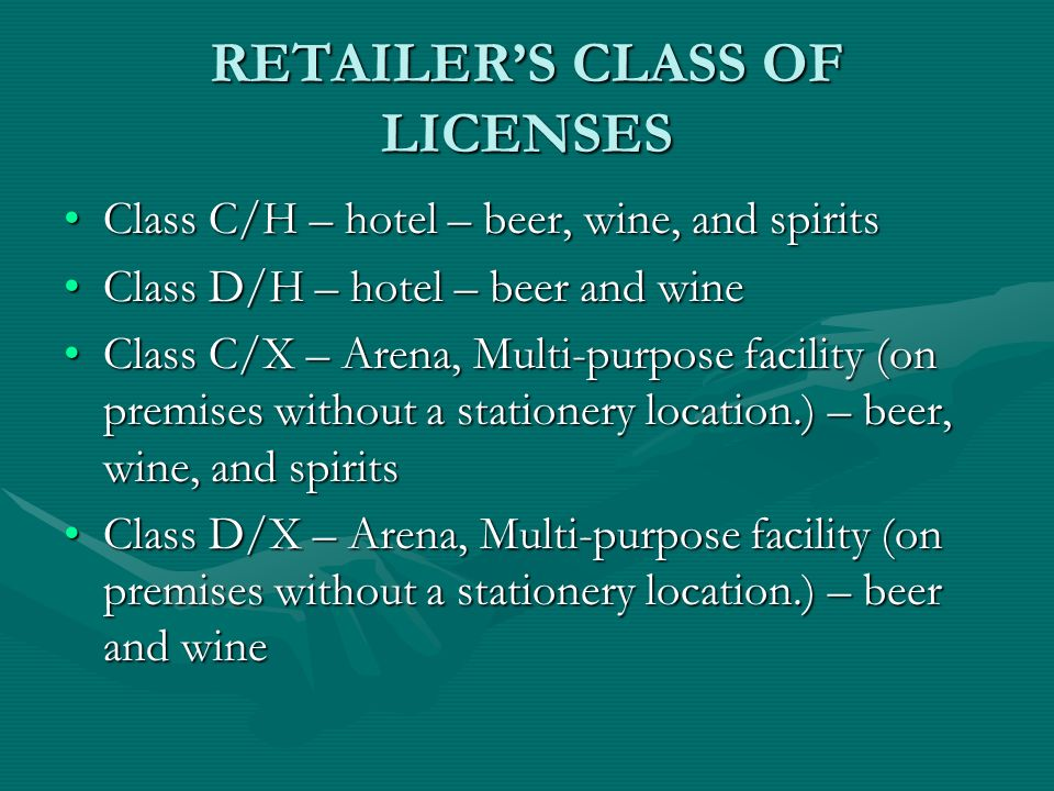 RETAILERS CLASS OF LICENSES Class C/H – hotel – beer, wine, and spiritsClass C/H – hotel – beer, wine, and spirits Class D/H – hotel – beer and wineClass D/H – hotel – beer and wine Class C/X – Arena, Multi-purpose facility (on premises without a stationery location.) – beer, wine, and spiritsClass C/X – Arena, Multi-purpose facility (on premises without a stationery location.) – beer, wine, and spirits Class D/X – Arena, Multi-purpose facility (on premises without a stationery location.) – beer and wineClass D/X – Arena, Multi-purpose facility (on premises without a stationery location.) – beer and wine