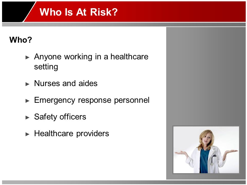 Who Is At Risk? Who? Anyone working in a healthcare setting Nurses and aides Emergency response personnel Safety officers Healthcare providers