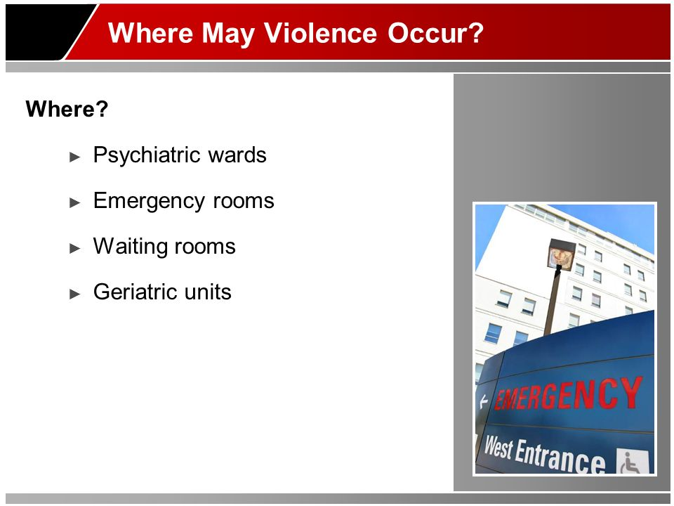 Where May Violence Occur? Where? Psychiatric wards Emergency rooms Waiting rooms Geriatric units