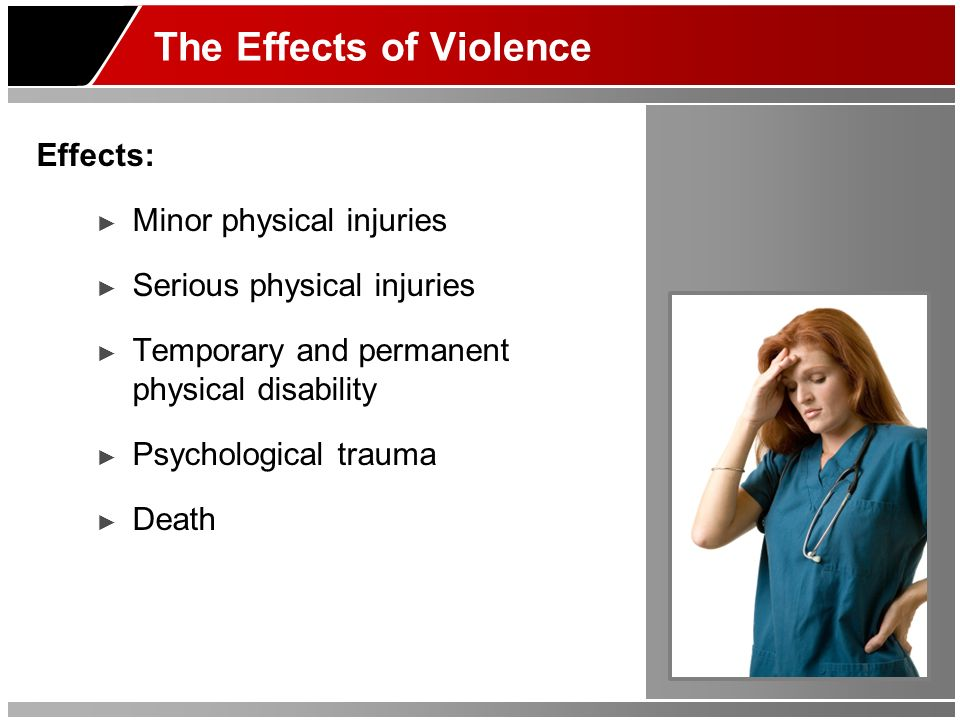 The Effects of Violence Effects: Minor physical injuries Serious physical injuries Temporary and permanent physical disability Psychological trauma De